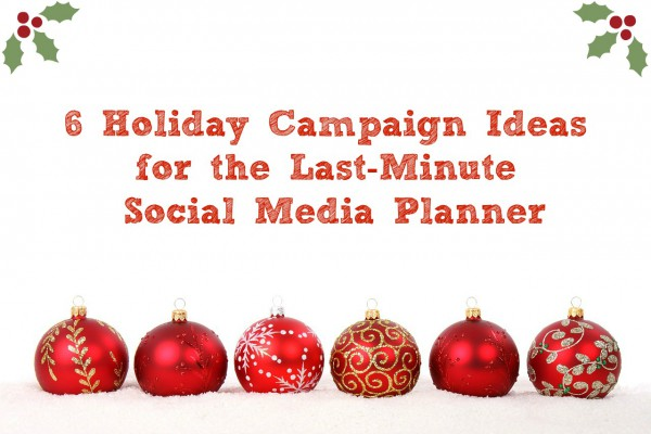 6 Holiday Campaign Ideas for the Last-Minute Social Media Planner