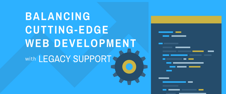 Balancing Cutting-Edge Web Development With Legacy Support