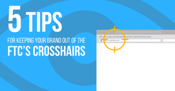 5 Tips for Keeping Your Brand out of the FTC's Crosshairs